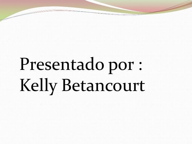 Presentado por :Kelly Betancourt