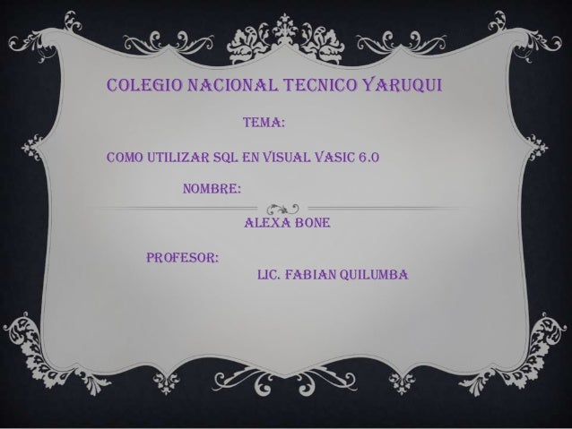 COLEGIO NACIONAL TECNICO YARUQUITEMA:COMO UTILIZAR SQL EN VISUAL VASIC 6.0NOMBRE:ALEXA BONEPROFESOR:LIC. FABIAN QUILUMBA
