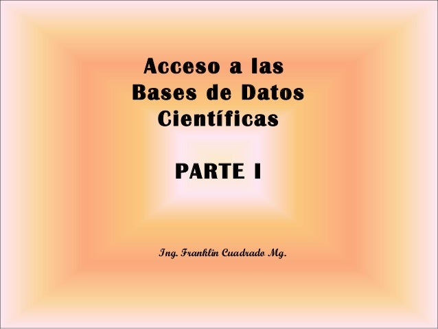 Ing. Franklin Cuadrado Mg. Acceso a las Bases de Datos Científicas PARTE I