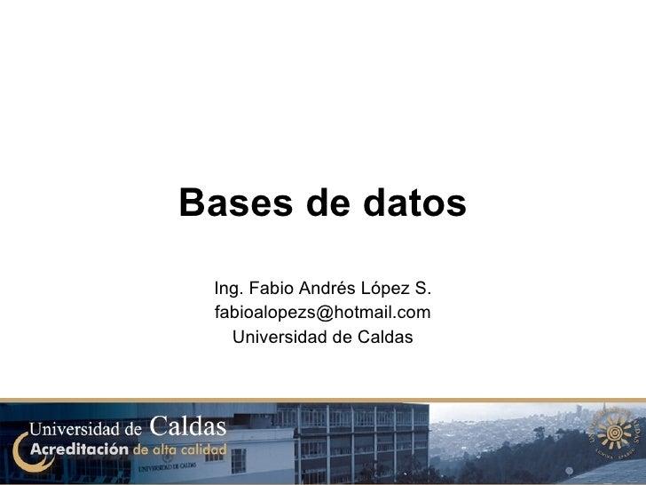 Bases de datos Ing. Fabio Andrés López S. [email_address] Universidad de Caldas