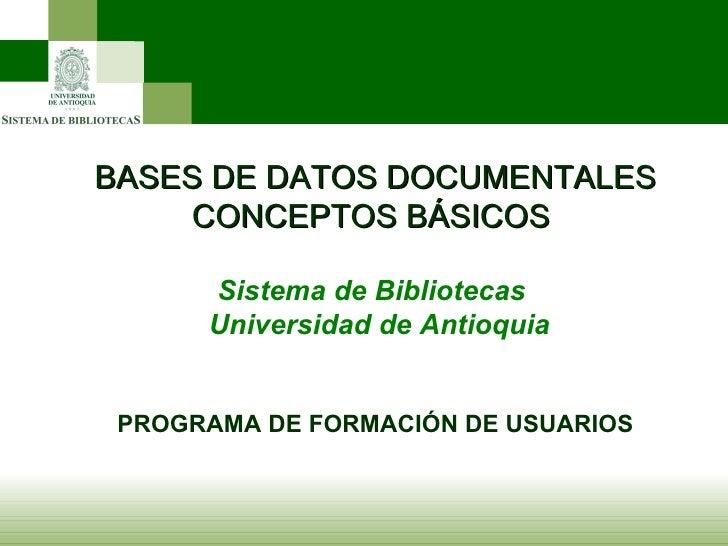 BASES DE DATOS DOCUMENTALES CONCEPTOS BÁSICOS  Sistema de Bibliotecas  Universidad de Antioquia PROGRAMA DE FORMACIÓN DE U...