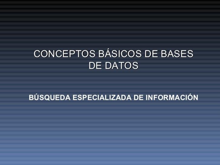 CONCEPTOS BÁSICOS DE BASES DE DATOS BÚSQUEDA ESPECIALIZADA DE INFORMACIÓN