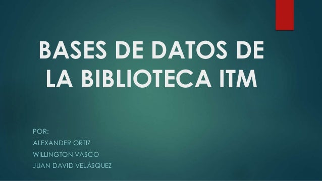 BASES DE DATOS DE LA BIBLIOTECA ITM POR: ALEXANDER ORTIZ WILLINGTON VASCO JUAN DAVID VELÁSQUEZ