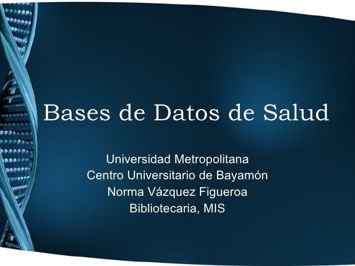 Bases de Datos de Salud Universidad Metropolitana Centro Universitario de Bayamón Norma Vázquez Figueroa Bibliotecaria, MIS