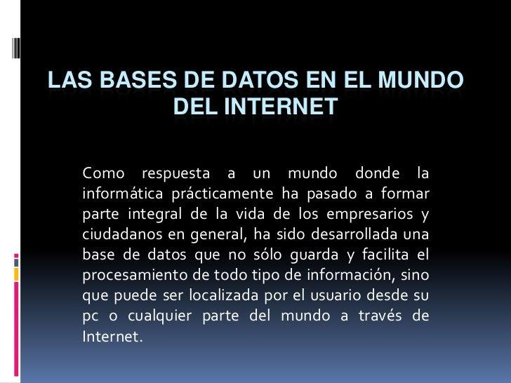 LAS BASES DE DATOS EN EL MUNDO DEL INTERNET<br />Como respuesta a un mundo donde la informática prácticamente ha pasado a ...