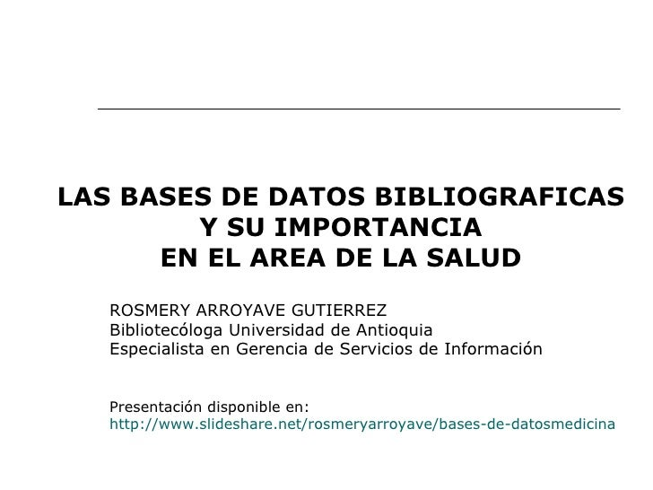 LAS BASES DE DATOS BIBLIOGRAFICAS Y SU IMPORTANCIA EN EL AREA DE LA SALUD ROSMERY ARROYAVE GUTIERREZ Bibliotecóloga Univer...