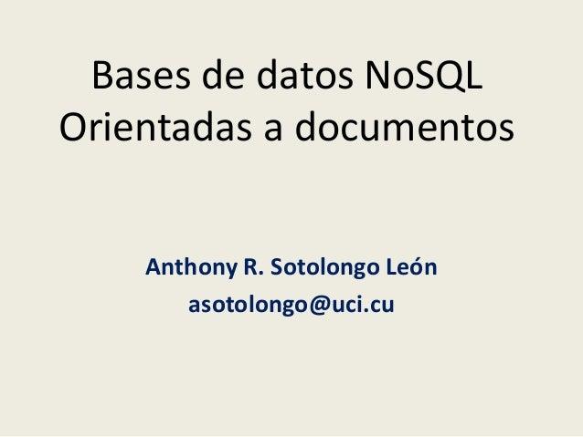 Bases de datos NoSQL Orientadas a documentos Anthony R. Sotolongo León asotolongo@uci.cu