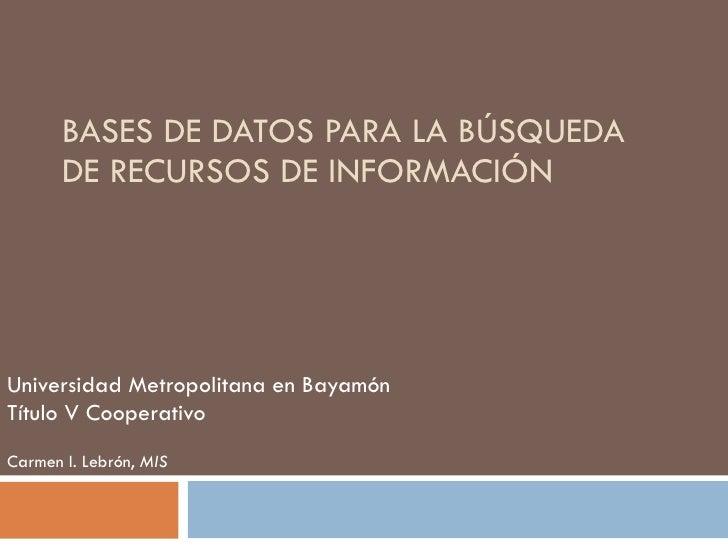 BASES DE DATOS PARA LA BÚSQUEDA DE RECURSOS DE INFORMACIÓN Universidad Metropolitana en Bayamón Título V Cooperativo Carme...