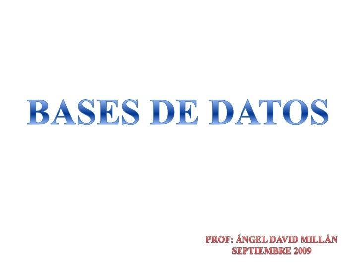 BASES DE DATOS<br />PROF: ÁNGEL DAVID MILLÁN<br />SEPTIEMBRE 2009<br />