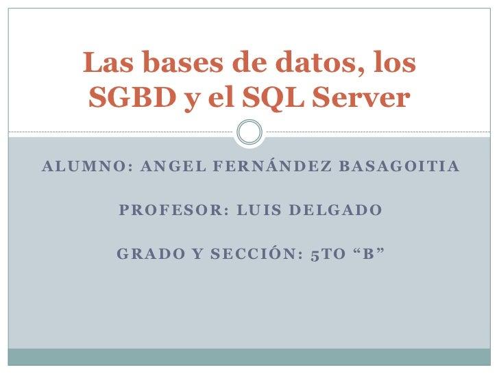 Las bases de datos, los   SGBD y el SQL ServerALUMNO: ANGEL FERNÁNDEZ BASAGOITIA      PROFESOR: LUIS DELGADO      GRADO Y ...