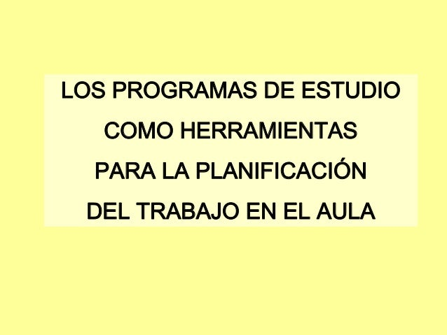 LOS PROGRAMAS DE ESTUDIO   COMO HERRAMIENTAS  PARA LA PLANIFICACIÓN DEL TRABAJO EN EL AULA