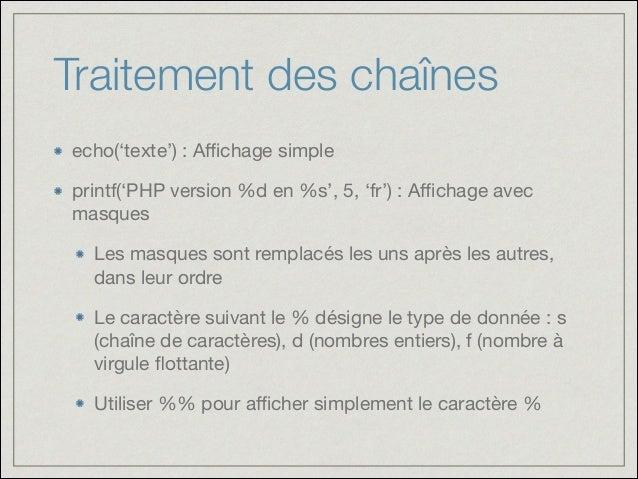 Traitement des chaînes echo('texte') : Affichage simple  printf('PHP version %d en %s', 5, 'fr') : Affichage avec masques  Les...