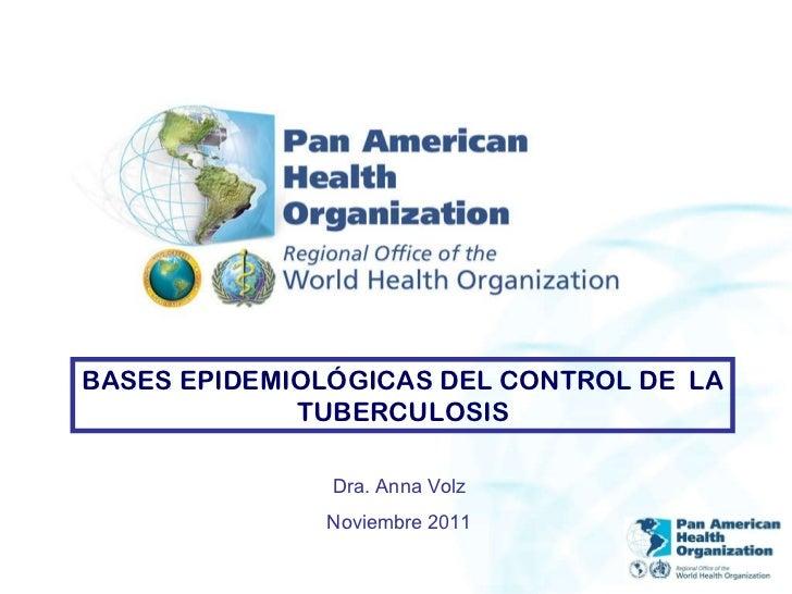 BASES EPIDEMIOLÓGICAS DEL CONTROL DE  LA TUBERCULOSIS Dra. Anna Volz Noviembre 2011