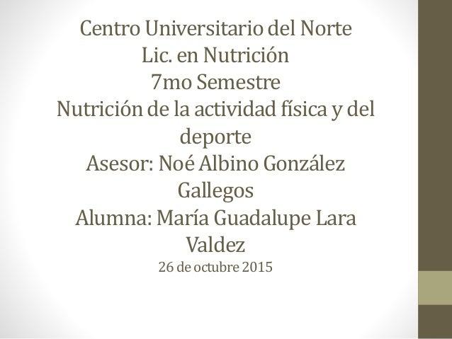 Centro Universitario del Norte Lic. en Nutrición 7mo Semestre Nutrición de la actividad física y del deporte Asesor: Noé A...