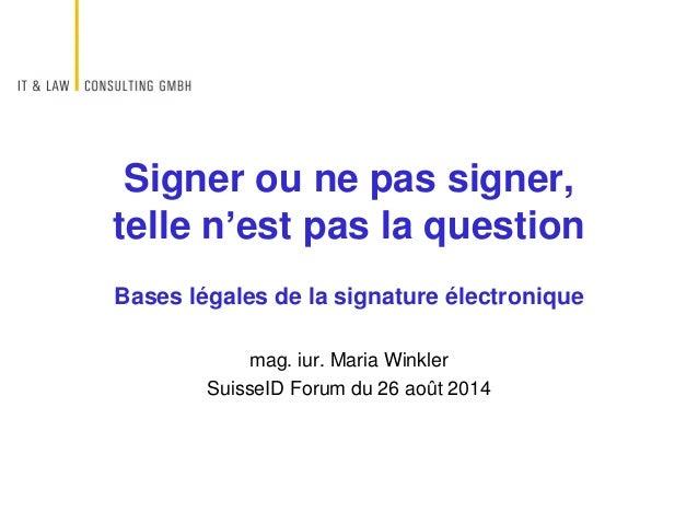 Bases légales de la signature électronique mag. iur. Maria Winkler SuisseID Forum du 26 août 2014 Signer ou ne pas signer,...