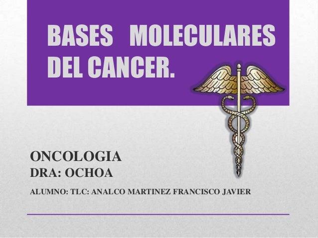 BASES MOLECULARES DEL CANCER. ONCOLOGIA DRA: OCHOA ALUMNO: TLC: ANALCO MARTINEZ FRANCISCO JAVIER