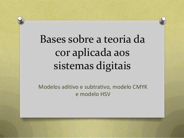 Bases sobre a teoria da cor aplicada aos sistemas digitais Modelos aditivo e subtrativo, modelo CMYK e modelo HSV