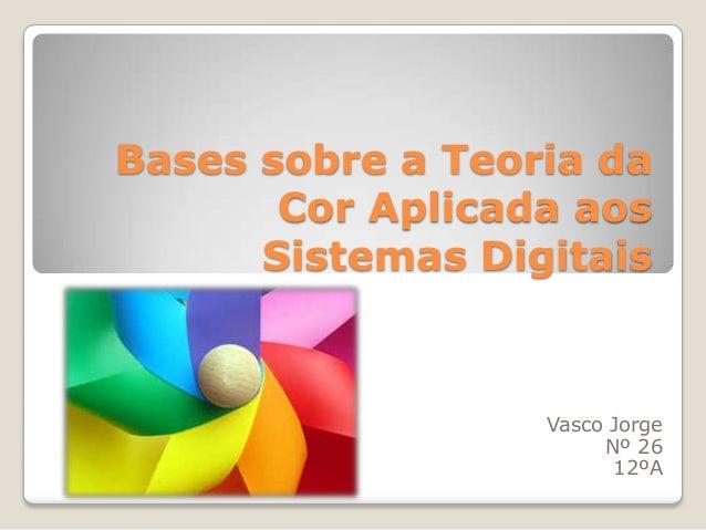 Bases sobre a Teoria da Cor Aplicada aos Sistemas Digitais  Vasco Jorge Nº 26 12ºA