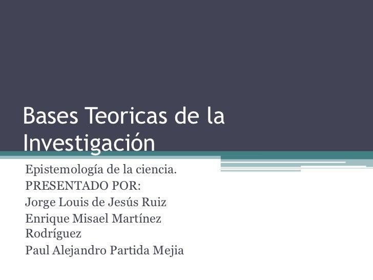 Bases Teoricas de la Investigación<br />Epistemología de la ciencia.<br />PRESENTADO POR:<br />Jorge Louis de Jesús Ruiz<b...
