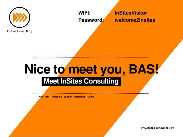 New York I Timisoara I London I Rotterdam I Ghent www.insites-consulting.com Nice to meet you, BAS! Meet InSites Consultin...