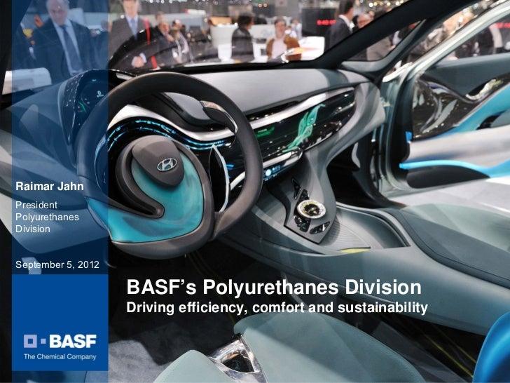 Raimar JahnPresidentPolyurethanesDivisionSeptember 5, 2012                    BASF's Polyurethanes Division               ...