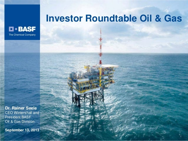 Investor Roundtable Oil & Gas Dr. Rainer Seele CEO Wintershall and President BASF Oil & Gas Division September 13, 2013