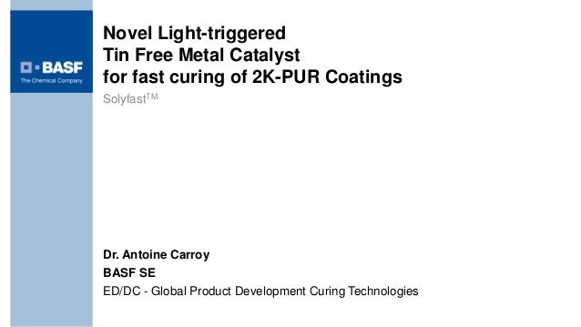 Novel Light-triggeredTin Free Metal Catalystfor fast curing of 2K-PUR CoatingsSolyfastTMDr. Antoine CarroyBASF SEED/DC - G...