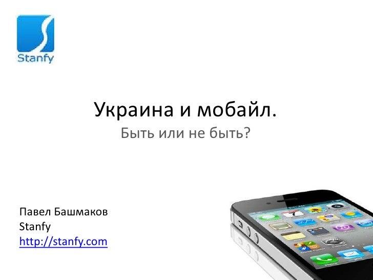 Украина и мобайл.                    Быть или не быть?Павел БашмаковStanfyhttp://stanfy.com