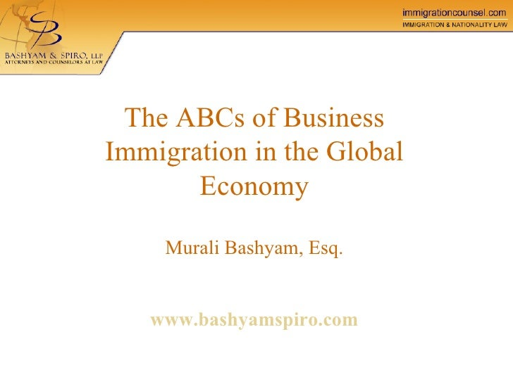 The ABCs of Business Immigration in the Global Economy Murali Bashyam, Esq.   www.bashyamspiro.com