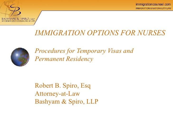 IMMIGRATION OPTIONS FOR NURSES   Procedures for Temporary Visas and Permanent Residency Robert B. Spiro, Esq Attorney-at-L...