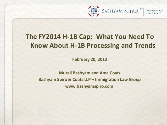 The FY2014 H-1B Cap: What You Need To Know About H-1B Processing and Trends                   February 20, 2013           ...