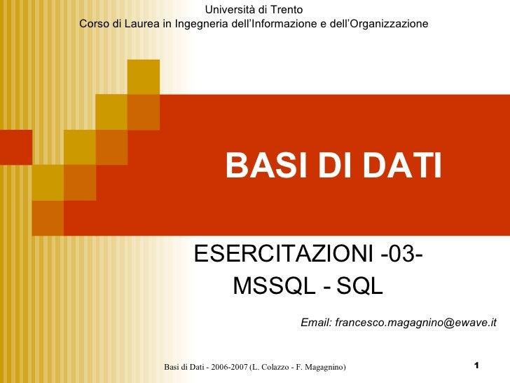 BASI DI DATI ESERCITAZIONI -03- MSSQL - SQL Email: francesco.magagnino@ewave.it Università di Trento Corso di Laurea in In...