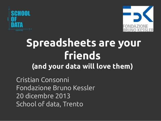 Spreadsheets are your friends (and your data will love them) Cristian Consonni Fondazione Bruno Kessler 20 dicembre 2013 S...