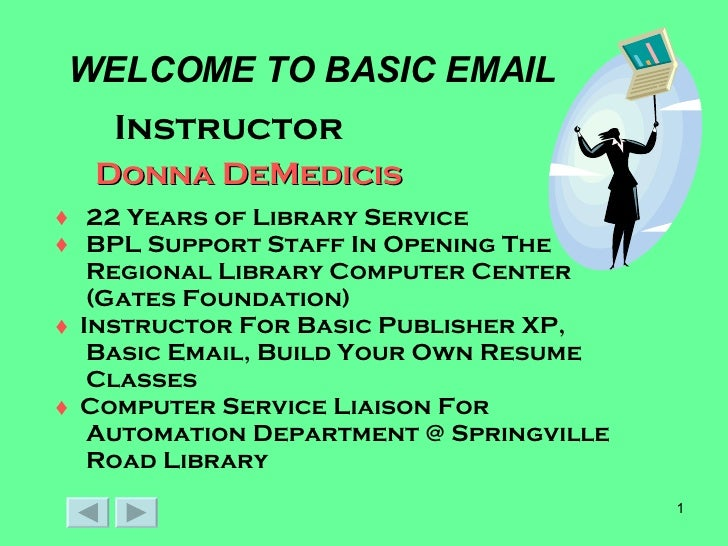 WELCOME TO BASIC EMAIL <ul><li>Instructor </li></ul>Donna DeMedicis <ul><li>22 Years of Library Service </li></ul><ul><li>...