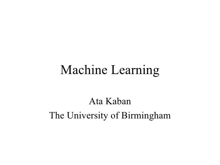Machine Learning Ata Kaban The University of Birmingham