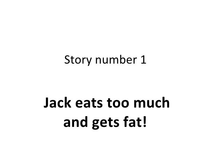 Story number 1  Jack eats too much and gets fat!