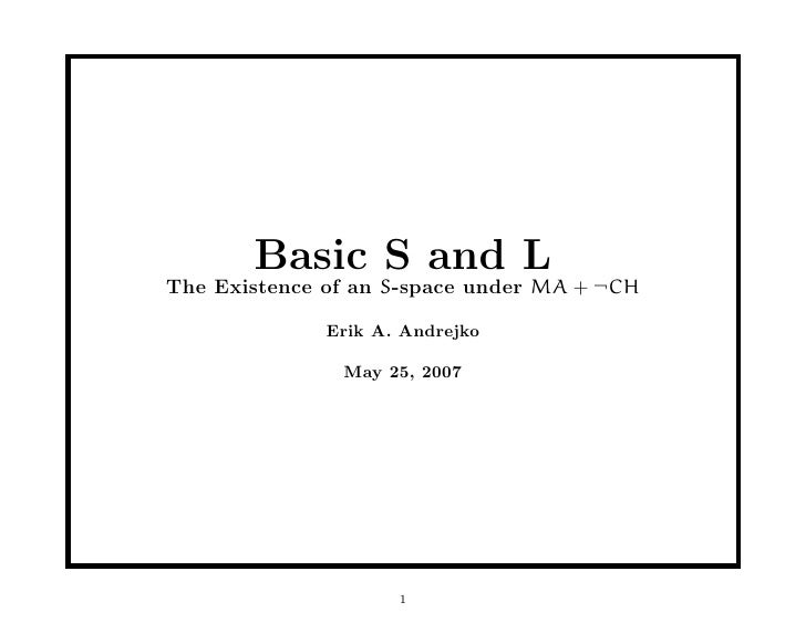 Basic S and L The Existence of an S-space under MA + ¬CH                Erik A. Andrejko                 May 25, 2007     ...