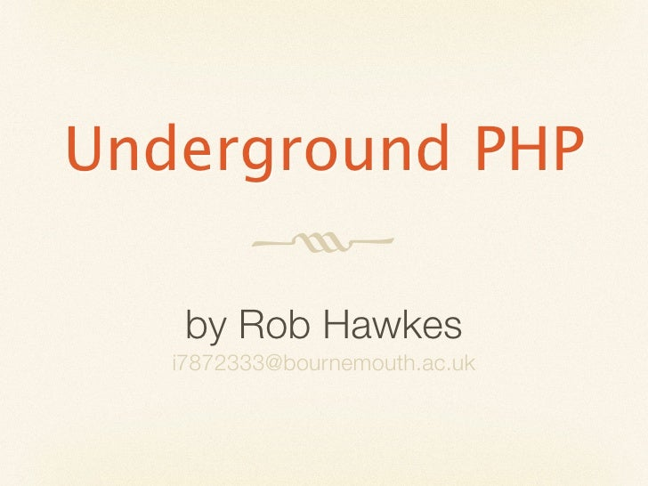Underground PHP               by Rob Hawkes    i7872333@bournemouth.ac.uk