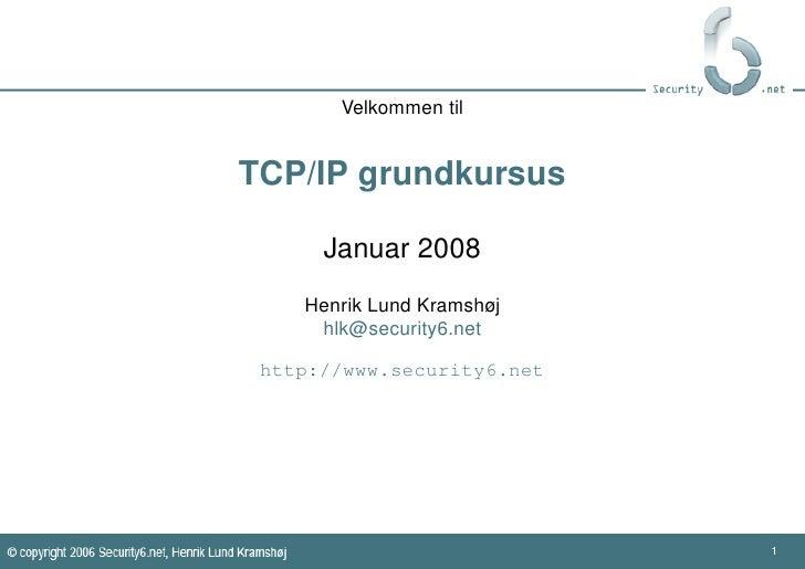 Velkommen til   TCP/IP grundkursus        Januar 2008     Henrik Lund Kramshøj      hlk@security6.net   http://www.securit...