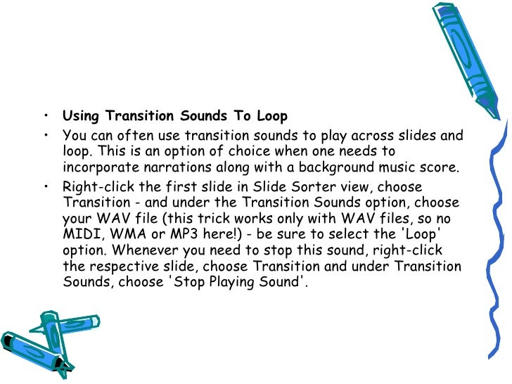 • Using Transition Sounds To Loop • You can often use transition sounds to play across slides and   loop. This is an optio...