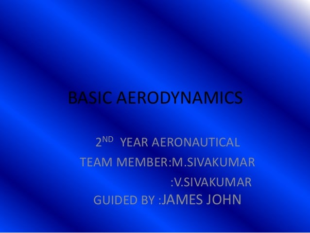 BASIC AERODYNAMICS 2ND YEAR AERONAUTICAL TEAM MEMBER:M.SIVAKUMAR :V.SIVAKUMAR GUIDED BY :JAMES JOHN
