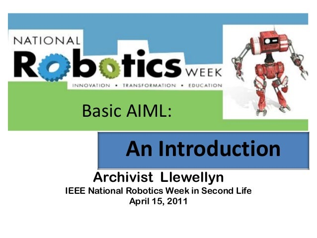 Archivist Llewellyn IEEE National Robotics Week in Second Life April 15, 2011 An Introduction Basic AIML: