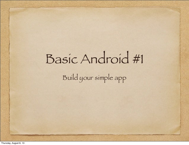 Basic Android #1 Build your simple app Thursday, August 8, 13