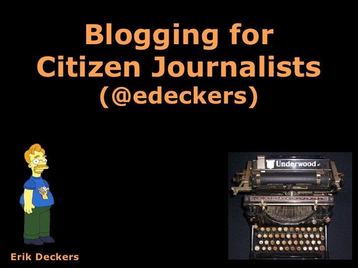 Blogging for     Citizen Journalists                (@edeckers)     Erik Deckers