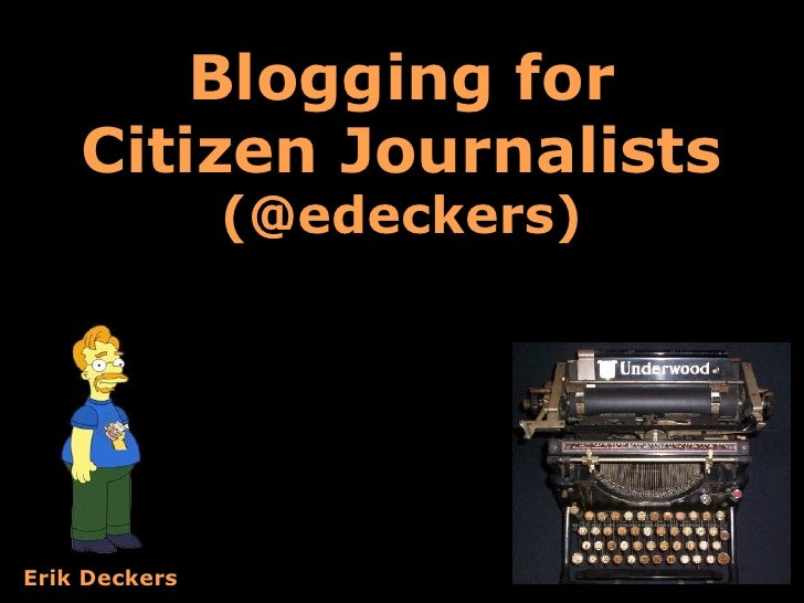Blogging for     Citizen Journalists                (@edeckers)     Erik Deckers