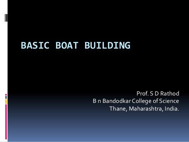 BASIC BOAT BUILDING                           Prof. S D Rathod            B n Bandodkar College of Science                ...