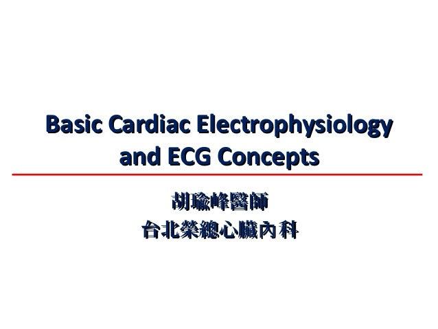 Basic Cardiac ElectrophysiologyBasic Cardiac Electrophysiology and ECG Conceptsand ECG Concepts 胡瑜峰醫師胡瑜峰醫師 台北榮總心臟 科內台北榮總心臟...