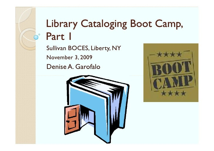 Library Cataloging Boot Camp, Part 1 Sullivan BOCES, Liberty, NY November 3, 2009 Denise A. Garofalo