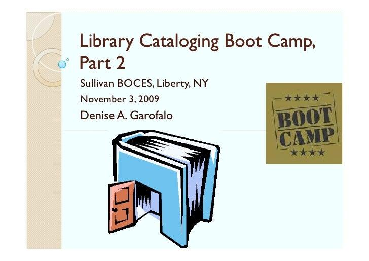 Library Cataloging Boot Camp, Part 2 Sullivan BOCES, Liberty, NY November 3, 2009 Denise A. Garofalo