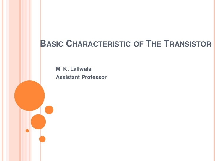 Basic Characteristic of The Transistor<br />M. K. Laliwala<br />Assistant Professor<br />